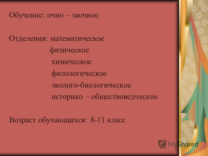 Обучение: очно – заочное Отделения: математическое физическое химическое филологическое эколого-биологическое историко – обществоведческое Возраст обучающихся: 8-11 класс