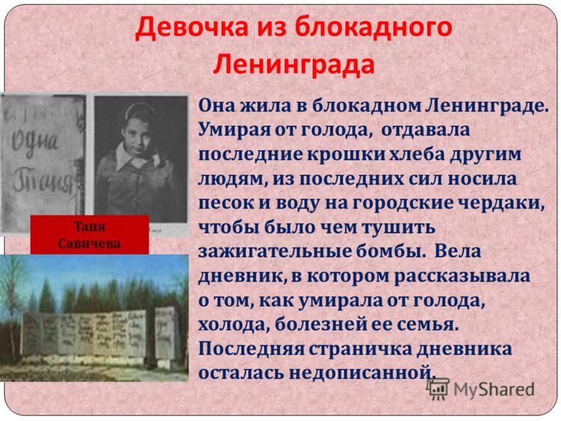 Девочка из блокадного Ленинграда Она жила в блокадном Ленинграде. Умирая от голода, отдавала последние крошки хлеба другим людям, из последних сил носила песок и воду на городские чердаки, чтобы было чем тушить зажигательные бомбы. Вела дневник, в ко