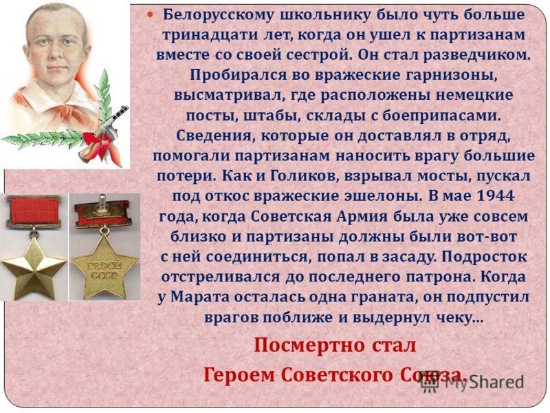 Белорусскому школьнику было чуть больше тринадцати лет, когда он ушел к партизанам вместе со своей сестрой. Он стал разведчиком. Пробирался во вражеские гарнизоны, высматривал, где расположены немецкие посты, штабы, склады с боеприпасами. Сведения, к