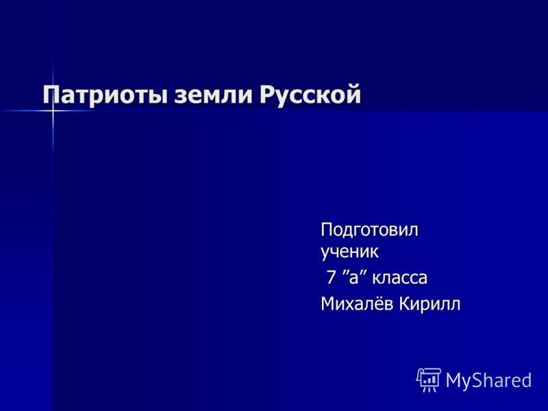 Патриоты земли Русской Подготовил ученик 7 а класса 7 а класса Михалёв Кирилл