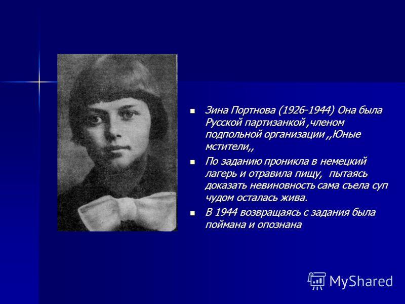 Зина Портнова (1926-1944) Она была Русской партизанкой,членом подпольной организации,,Юные мстители,, Зина Портнова (1926-1944) Она была Русской партизанкой,членом подпольной организации,,Юные мстители,, По заданию проникла в немецкий лагерь и отрави