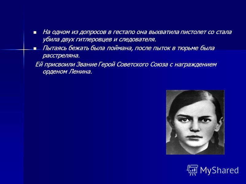 На одном из допросов в гестапо она выхватила пистолет со стала убила двух гитлеровцев и следователя. Пытаясь бежать была поймана, после пыток в тюрьме была расстреляна. Ей присвоили Звание Герой Советского Союза с награждением орденом Ленина.