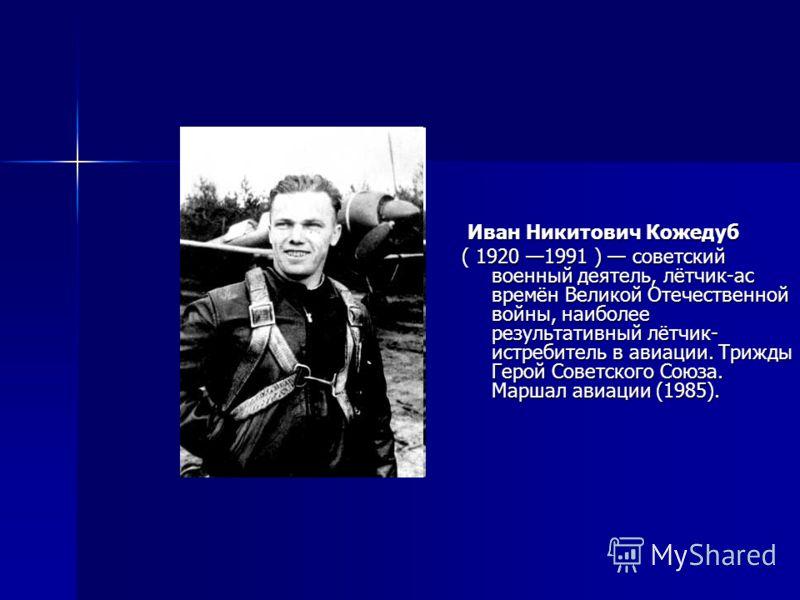 Иван Никитович Кожедуб Иван Никитович Кожедуб ( 1920 1991 ) советский военный деятель, лётчик-ас времён Великой Отечественной войны, наиболее результативный лётчик- истребитель в авиации. Трижды Герой Советского Союза. Маршал авиации (1985).