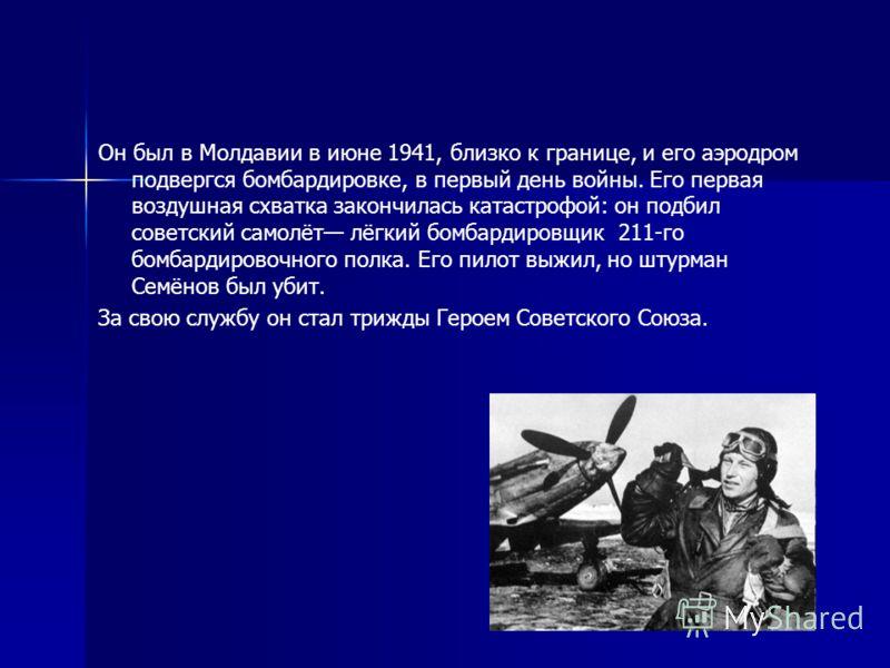 Он был в Молдавии в июне 1941, близко к границе, и его аэродром подвергся бомбардировке, в первый день войны. Его первая воздушная схватка закончилась катастрофой: он подбил советский самолёт лёгкий бомбардировщик 211-го бомбардировочного полка. Его