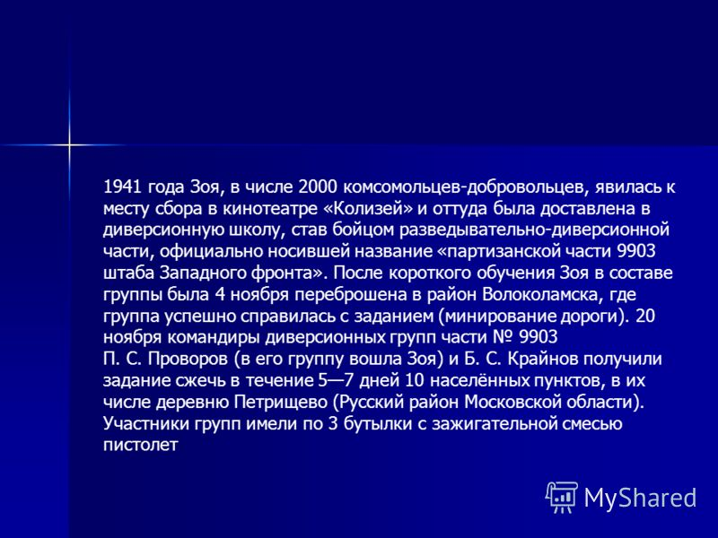 1941 года Зоя, в числе 2000 комсомольцев-добровольцев, явилась к месту сбора в кинотеатре «Колизей» и оттуда была доставлена в диверсионную школу, став бойцом разведывательно-диверсионной части, официально носившей название «партизанской части 9903 ш