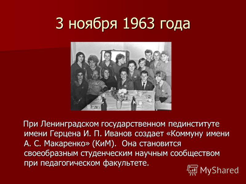 3 ноября 1963 года При Ленинградском государственном пединституте имени Герцена И. П. Иванов создает «Коммуну имени А. С. Макаренко» (КиМ). Она становится своеобразным студенческим научным сообществом при педагогическом факультете. При Ленинградском