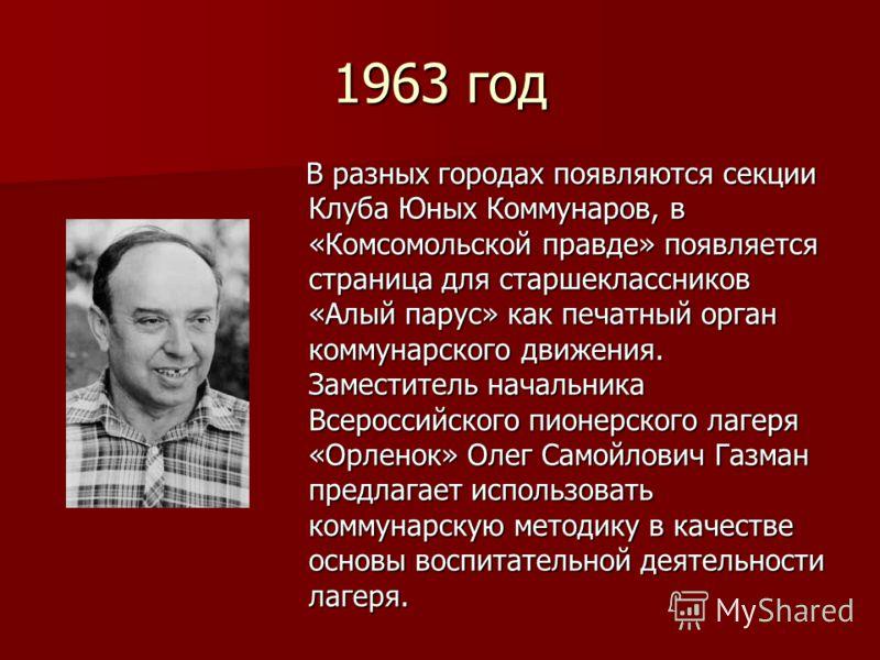 1963 год В разных городах появляются секции Клуба Юных Коммунаров, в «Комсомольской правде» появляется страница для старшеклассников «Алый парус» как печатный орган коммунарского движения. Заместитель начальника Всероссийского пионерского лагеря «Орл