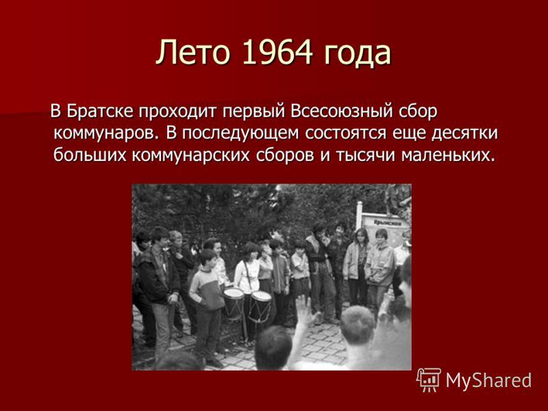 Лето 1964 года В Братске проходит первый Всесоюзный сбор коммунаров. В последующем состоятся еще десятки больших коммунарских сборов и тысячи маленьких. В Братске проходит первый Всесоюзный сбор коммунаров. В последующем состоятся еще десятки больших
