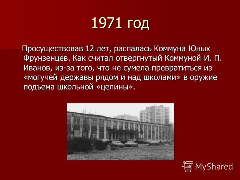 1971 год Просуществовав 12 лет, распалась Коммуна Юных Фрунзенцев. Как считал отвергнутый Коммуной И. П. Иванов, из-за того, что не сумела превратиться из «могучей державы рядом и над школами» в оружие подъема школьной «целины». Просуществовав 12 лет