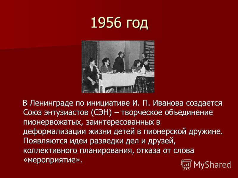 1956 год В Ленинграде по инициативе И. П. Иванова создается Союз энтузиастов (СЭН) – творческое объединение пионервожатых, заинтересованных в деформализации жизни детей в пионерской дружине. Появляются идеи разведки дел и друзей, коллективного планир