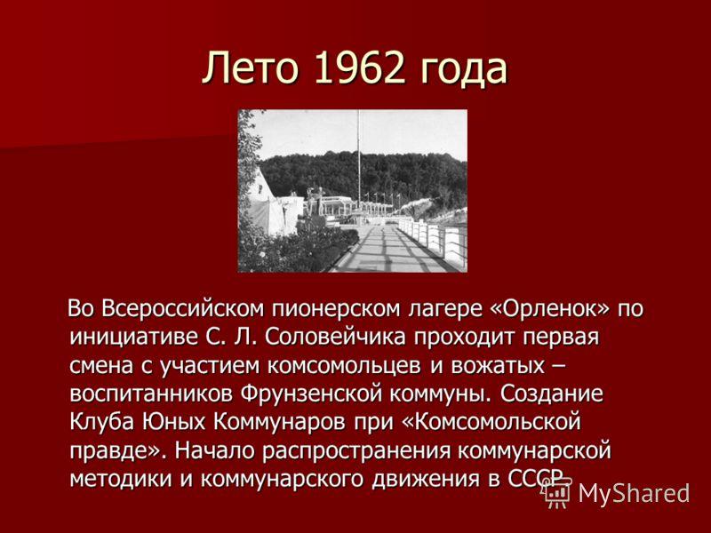 Лето 1962 года Во Всероссийском пионерском лагере «Орленок» по инициативе С. Л. Соловейчика проходит первая смена с участием комсомольцев и вожатых – воспитанников Фрунзенской коммуны. Создание Клуба Юных Коммунаров при «Комсомольской правде». Начало