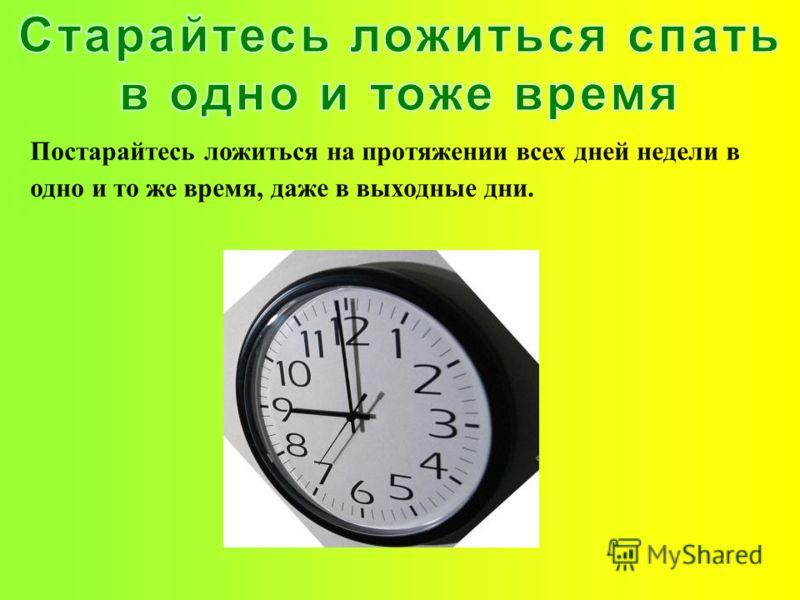 Постарайтесь ложиться на протяжении всех дней недели в одно и то же время, даже в выходные дни.