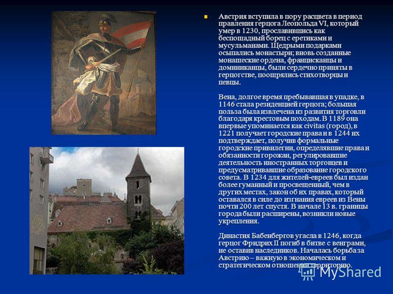 Австрия вступила в пору расцвета в период правления герцога Леопольда VI, который умер в 1230, прославившись как беспощадный борец с еретиками и мусульманами. Щедрыми подарками осыпались монастыри; вновь созданные монашеские ордена, францисканцы и до