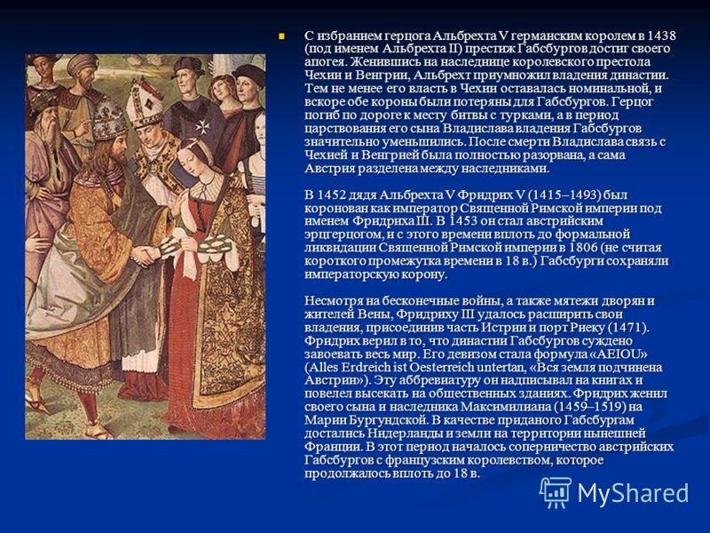 С избранием герцога Альбрехта V германским королем в 1438 (под именем Альбрехта II) престиж Габсбургов достиг своего апогея. Женившись на наследнице королевского престола Чехии и Венгрии, Альбрехт приумножил владения династии. Тем не менее его власть