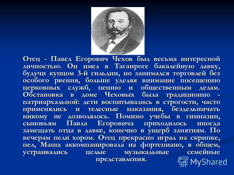 Отец - Павел Егорович Чехов был весьма интересной личностью. Он имел в Таганроге бакалейную лавку, будучи купцом 3-й гильдии, но занимался торговлей без особого рвения, больше уделяя внимание посещению церковных служб, пению и общественным делам. Обс