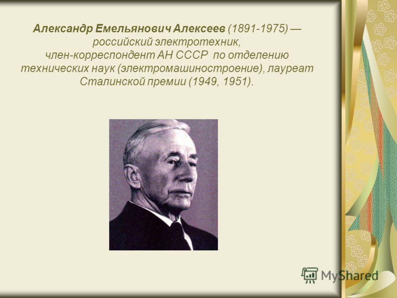 Александр Емельянович Алексеев (1891-1975) российский электротехник, член-корреспондент АН СССР по отделению технических наук (электромашиностроение), лауреат Сталинской премии (1949, 1951).