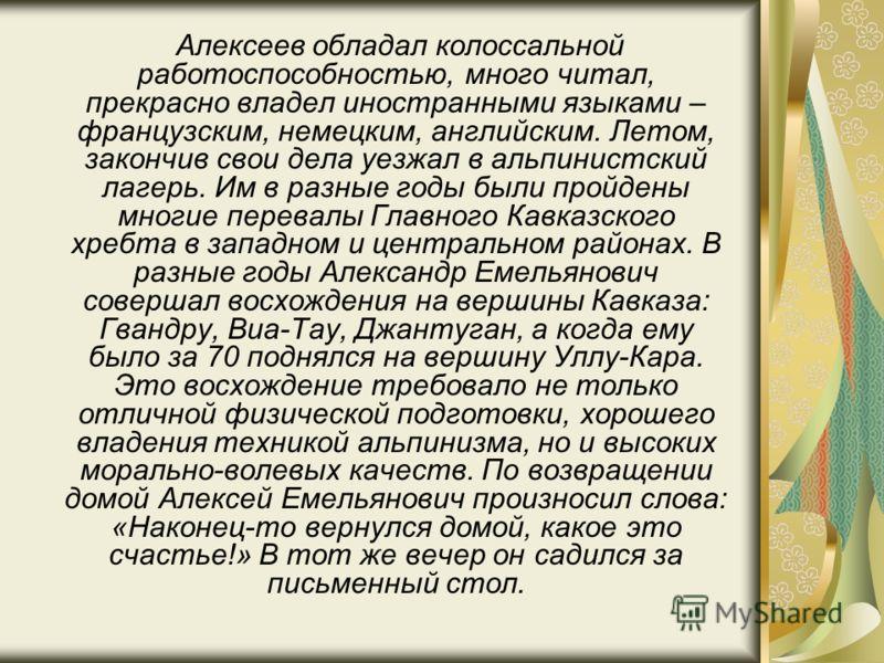 Алексеев обладал колоссальной работоспособностью, много читал, прекрасно владел иностранными языками – французским, немецким, английским. Летом, закончив свои дела уезжал в альпинистский лагерь. Им в разные годы были пройдены многие перевалы Главного
