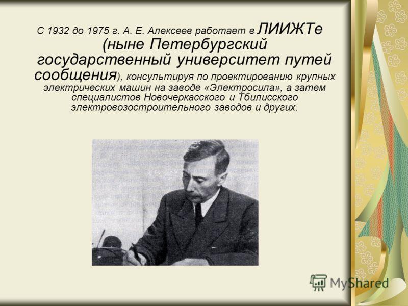 С 1932 до 1975 г. А. Е. Алексеев работает в ЛИИЖТе (ныне Петербургский государственный университет путей сообщения ), консультируя по проектированию крупных электрических машин на заводе «Электросила», а затем специалистов Новочеркасского и Тбилисско