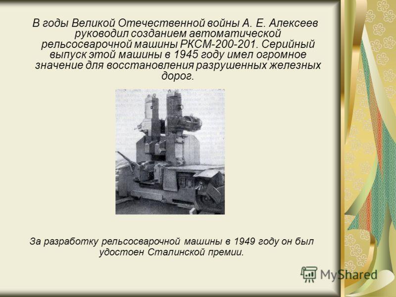 В годы Великой Отечественной войны А. Е. Алексеев руководил созданием автоматической рельсосварочной машины РКСМ-200-201. Серийный выпуск этой машины в 1945 году имел огромное значение для восстановления разрушенных железных дорог. За разработку рель