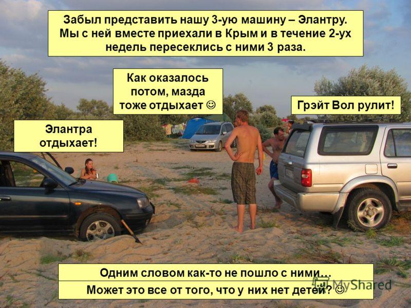 Забыл представить нашу 3-ую машину – Элантру. Мы с ней вместе приехали в Крым и в течение 2-ух недель пересеклись с ними 3 раза. Одним словом как-то не пошло с ними… Может это все от того, что у них нет детей? Грэйт Вол рулит! Элантра отдыхает! Как о
