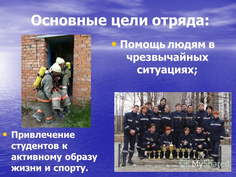 Основные цели отряда: Помощь людям в чрезвычайных ситуациях; Привлечение студентов к активному образу жизни и спорту.