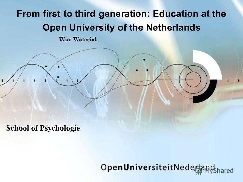 From first to third generation: Education at the Open University of the Netherlands School of Psychologie Wim Waterink