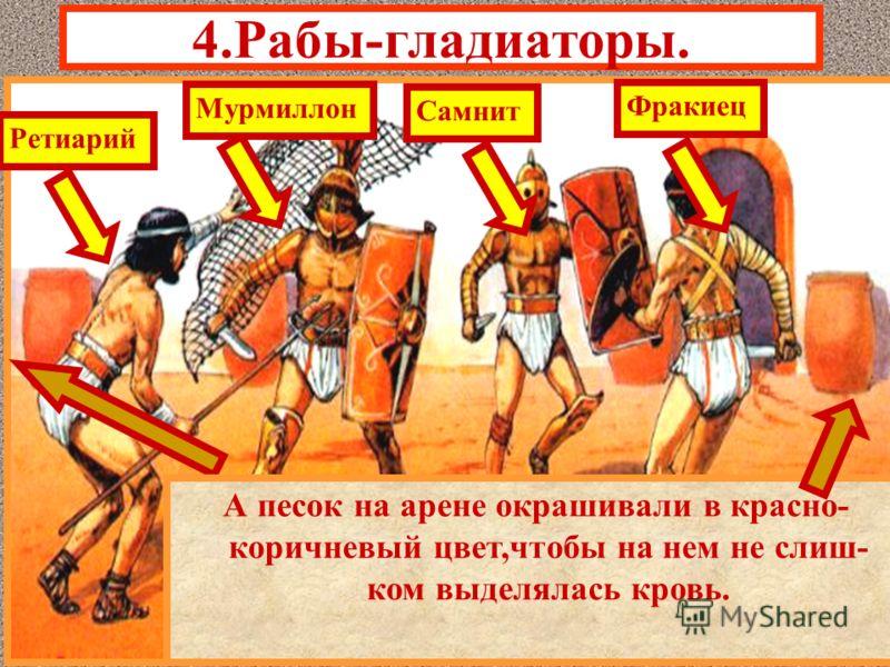 4.Рабы-гладиаторы. Гладиаторские бои устраивались после полудня. Существовали 4-е типа гладиаторов, раз- личавшихся по вооружению и одеянию. Чтобы шансы гладиаторов были равны, бои устраивались в равных категориях- ретиарий и мурмиллон,самнит и фраки