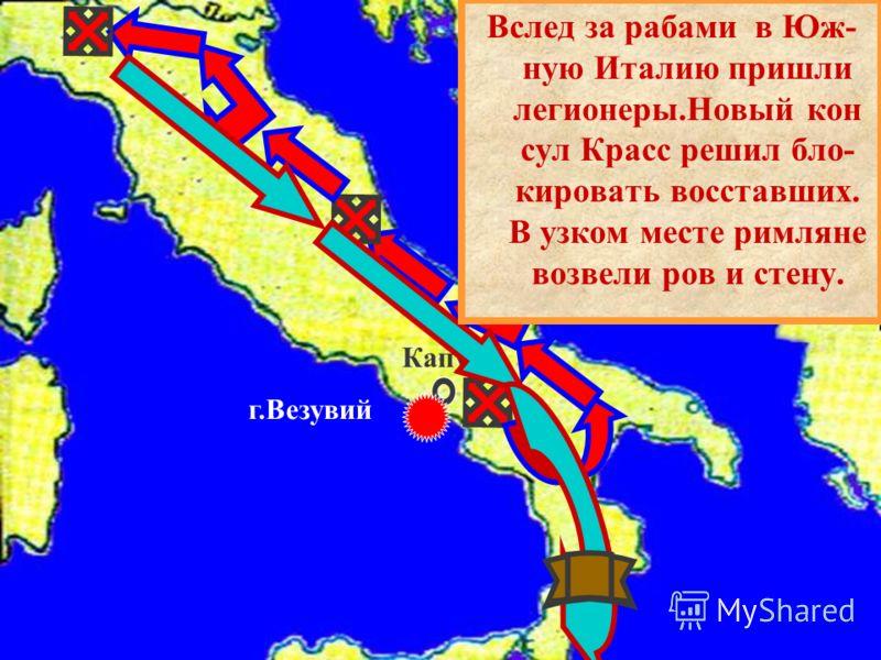 Капуя г.Везувий Вслед за рабами в Юж- ную Италию пришли легионеры.Новый кон сул Красс решил бло- кировать восставших. В узком месте римляне возвели ров и стену.