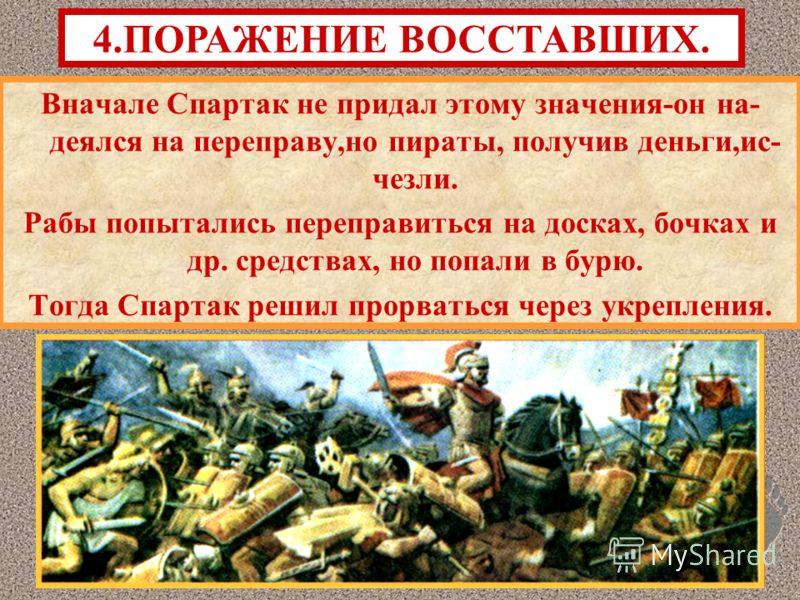 Вначале Спартак не придал этому значения-он на- деялся на переправу,но пираты, получив деньги,ис- чезли. Рабы попытались переправиться на досках, бочках и др. средствах, но попали в бурю. Тогда Спартак решил прорваться через укрепления. 4.ПОРАЖЕНИЕ В
