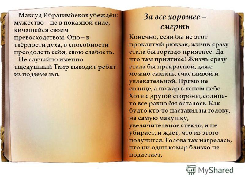 Максуд Ибрагимбеков убеждён: мужество – не в показной силе, кичащейся своим превосходством. Оно – в твёрдости духа, в способности преодолеть себя, свою слабость. Не случайно именно тщедушный Таир выводит ребят из подземелья. Конечно, если бы не этот