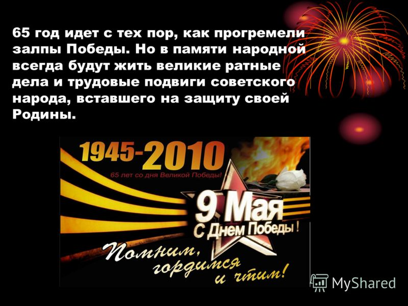 65 год идет с тех пор, как прогремели залпы Победы. Но в памяти народной всегда будут жить великие ратные дела и трудовые подвиги советского народа, вставшего на защиту своей Родины.