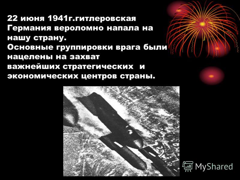 22 июня 1941г.гитлеровская Германия вероломно напала на нашу страну. Основные группировки врага были нацелены на захват важнейших стратегических и экономических центров страны.