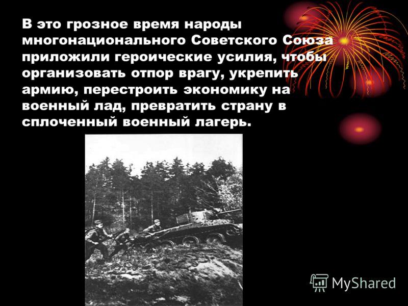В это грозное время народы многонационального Советского Союза приложили героические усилия, чтобы организовать отпор врагу, укрепить армию, перестроить экономику на военный лад, превратить страну в сплоченный военный лагерь.