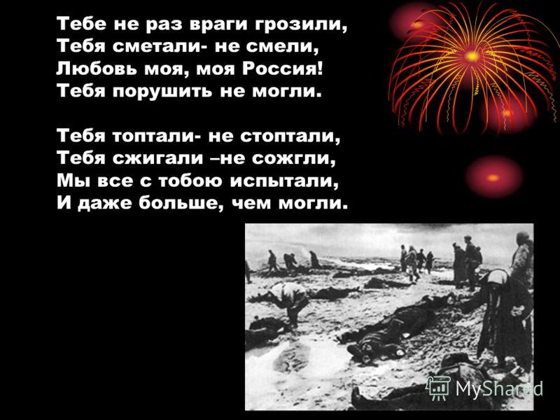 Тебе не раз враги грозили, Тебя сметали- не смели, Любовь моя, моя Россия! Тебя порушить не могли. Тебя топтали- не стоптали, Тебя сжигали –не сожгли, Мы все с тобою испытали, И даже больше, чем могли.