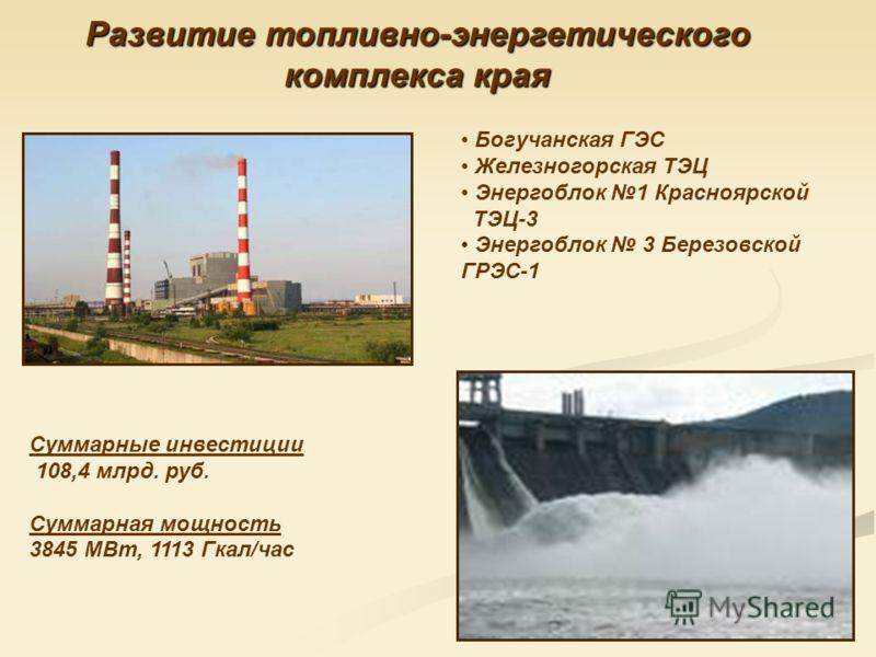 Богучанская ГЭС Железногорская ТЭЦ Энергоблок 1 Красноярской ТЭЦ-3 Энергоблок 3 Березовской ГРЭС-1 Развитие топливно-энергетического комплекса края Суммарные инвестиции 108,4 млрд. руб. Суммарная мощность 3845 МВт, 1113 Гкал/час