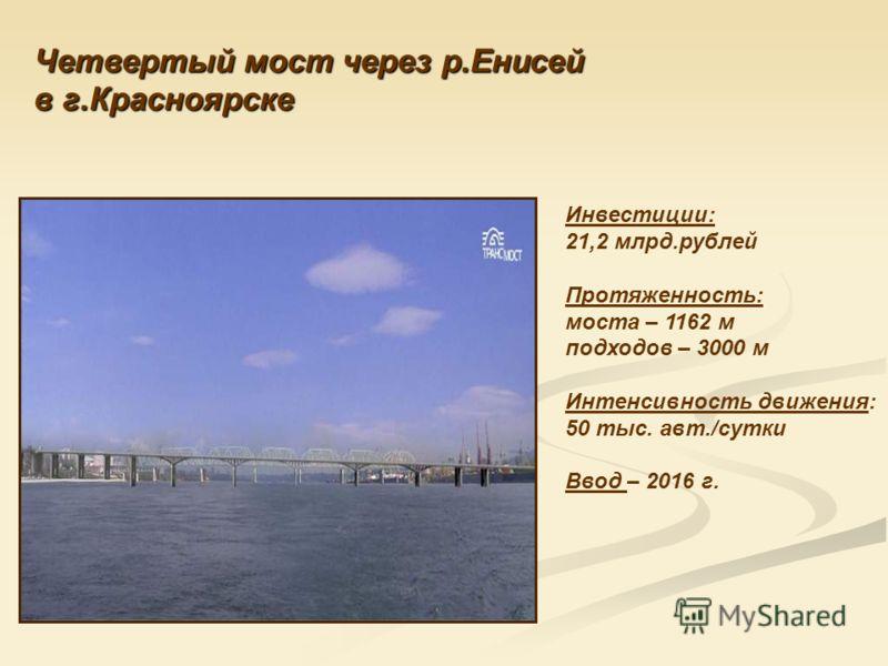 Четвертый мост через р.Енисей в г.Красноярске Инвестиции: 21,2 млрд.рублей Протяженность: моста – 1162 м подходов – 3000 м Интенсивность движения: 50 тыс. авт./сутки Ввод – 2016 г.