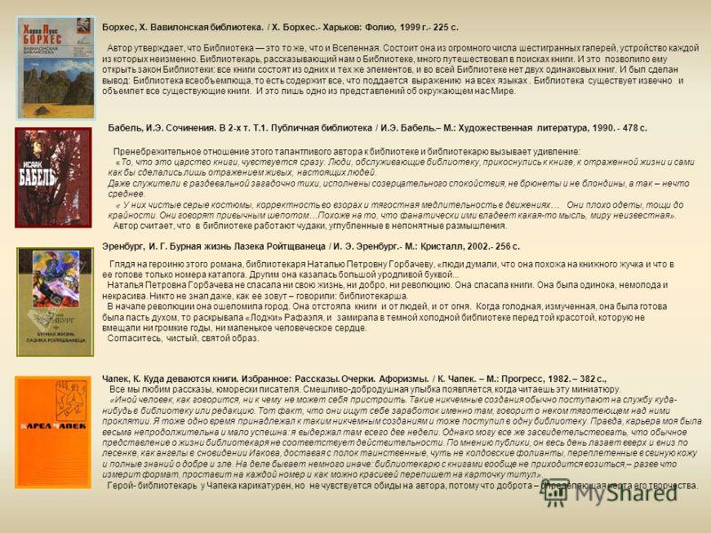Борхес, Х. Вавилонская библиотека. / Х. Борхес.- Харьков: Фолио, 1999 г.- 225 с. Автор утверждает, что Библиотека это то же, что и Вселенная. Состоит она из огромного числа шестигранных галерей, устройство каждой из которых неизменно. Библиотекарь, р