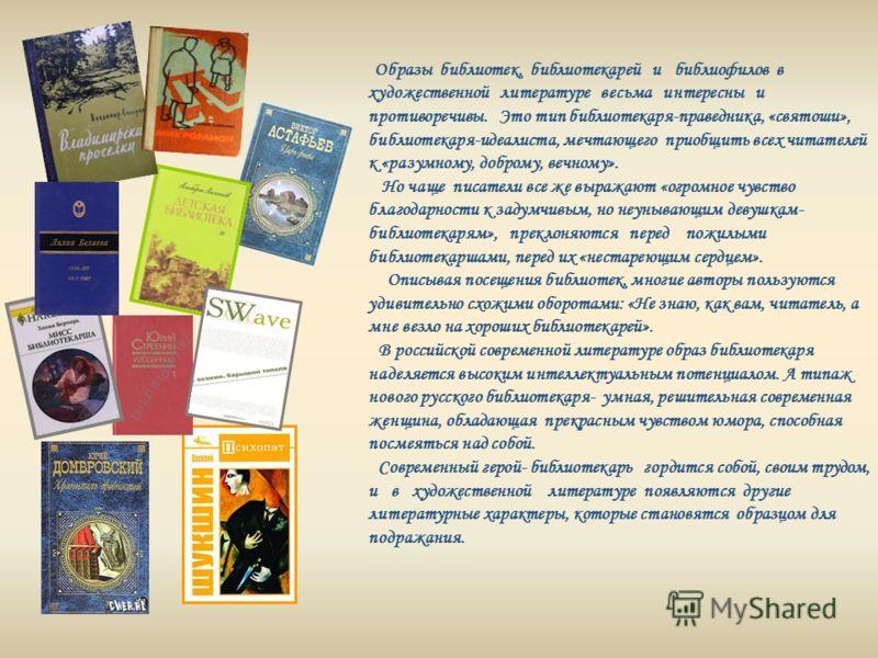 Образы библиотек, библиотекарей и библиофилов в художественной литературе весьма интересны и противоречивы. Это тип библиотекаря-праведника, «святоши», библиотекаря-идеалиста, мечтающего приобщить всех читателей к «разумному, доброму, вечному». Но ча