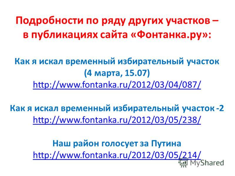 Подробности по ряду других участков – в публикациях сайта «Фонтанка.ру»: Как я искал временный избирательный участок (4 марта, 15.07) http://www.fontanka.ru/2012/03/04/087/ Как я искал временный избирательный участок -2 http://www.fontanka.ru/2012/03