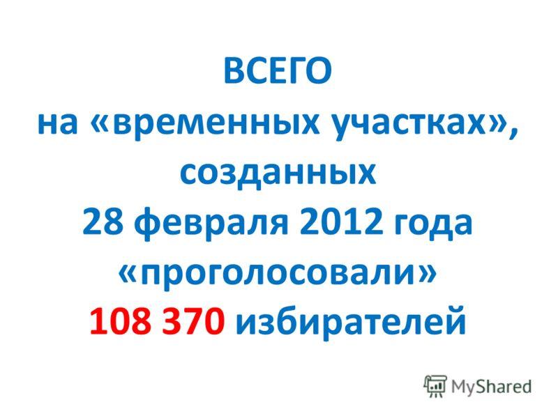 ВСЕГО на «временных участках», созданных 28 февраля 2012 года «проголосовали» 108 370 избирателей