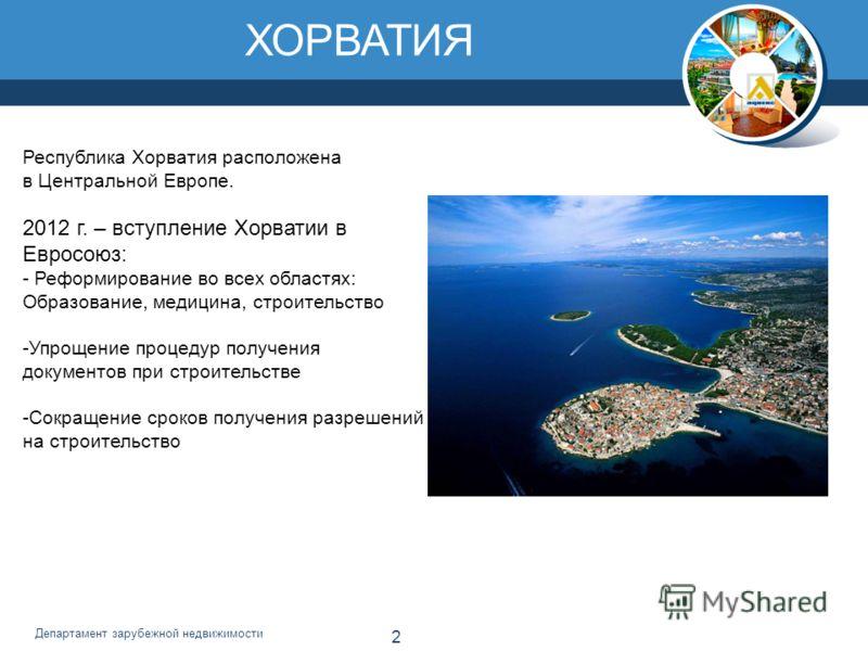2 Департамент зарубежной недвижимости ХОРВАТИЯ Республика Хорватия расположена в Центральной Европе. 2012 г. – вступление Хорватии в Евросоюз: - Реформирование во всех областях: Образование, медицина, строительство -Упрощение процедур получения докум