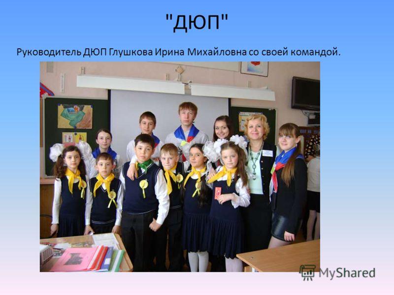 ДЮП Руководитель ДЮП Глушкова Ирина Михайловна со своей командой.