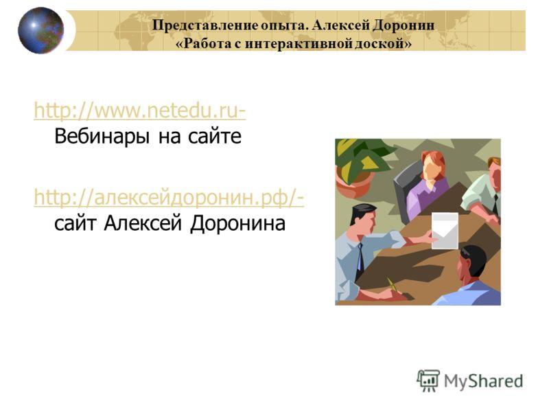 Представление опыта. Алексей Доронин «Работа с интерактивной доской» http://www.netedu.ru- http://www.netedu.ru- Вебинары на сайте http://алексейдоронин.рф/- http://алексейдоронин.рф/- сайт Алексей Доронина