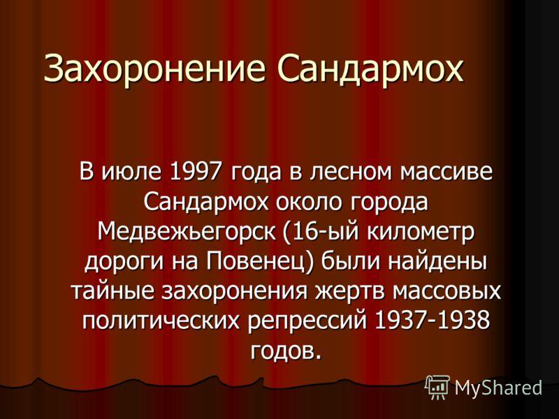 Захоронение Сандармох В июле 1997 года в лесном массиве Сандармох около города Медвежьегорск (16-ый километр дороги на Повенец) были найдены тайные захоронения жертв массовых политических репрессий 1937-1938 годов.