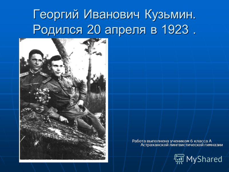 Георгий Иванович Кузьмин. Родился 20 апреля в 1923. Работа выполнена учеником 6 класса А Астраханской лингвистической гимназии