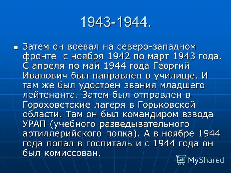 1943-1944. Затем он воевал на северо-западном фронте с ноября 1942 по март 1943 года. С апреля по май 1944 года Георгий Иванович был направлен в училище. И там же был удостоен звания младшего лейтенанта. Затем был отправлен в Гороховетские лагеря в Г