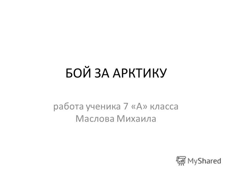 БОЙ ЗА АРКТИКУ работа ученика 7 «А» класса Маслова Михаила