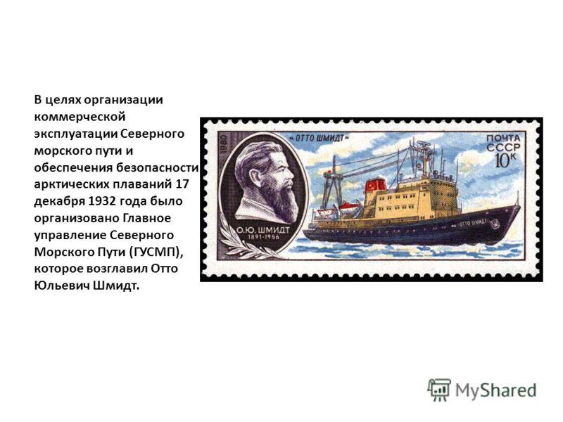 В целях организации коммерческой эксплуатации Северного морского пути и обеспечения безопасности арктических плаваний 17 декабря 1932 года было организовано Главное управление Северного Морского Пути (ГУСМП), которое возглавил Отто Юльевич Шмидт.