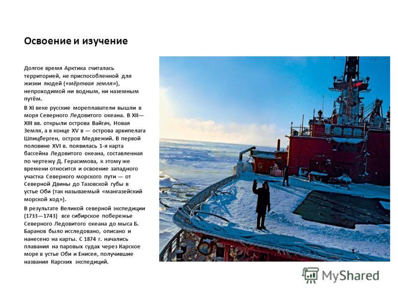 Освоение и изучение Долгое время Арктика считалась территорией, не приспособленной для жизни людей («мёртвая земля»), непроходимой ни водным, ни наземным путём. В XI веке русские мореплаватели вышли в моря Северного Ледовитого океана. В XII XIII вв.