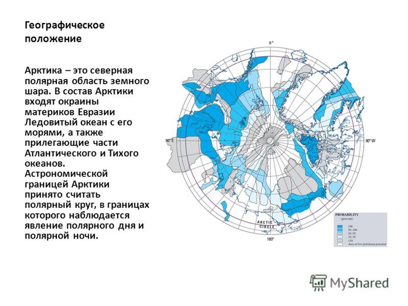 Географическое положение Арктика – это северная полярная область земного шара. В состав Арктики входят окраины материков Евразии Ледовитый океан с его морями, а также прилегающие части Атлантического и Тихого океанов. Астрономической границей Арктики